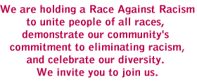 We are holding a Race Against Racism to unite people of all races, demonstrate our community's commitment to eliminating racism and celebrate our diversity. We invite you to join us.